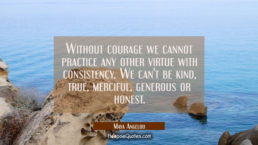 Without courage we cannot practice any other virtue with consistency. We can't be kind true merciful generous or honest. Maya Angelou Quotes