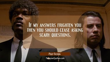 If my answers frighten you then you should cease asking scary questions. Quotes