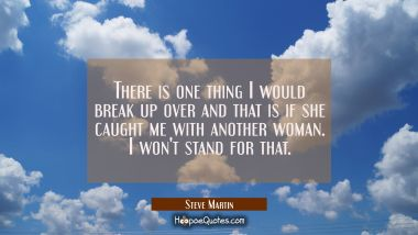 There is one thing I would break up over and that is if she caught me with another woman. I won't s Steve Martin Quotes