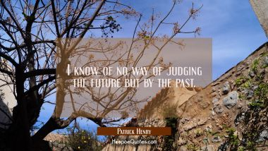 I know of no way of judging the future but by the past. Patrick Henry Quotes