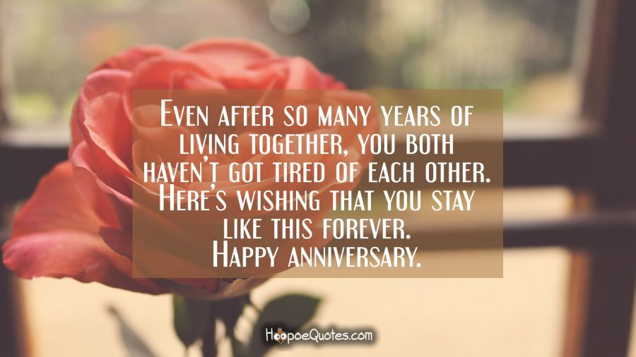 Even after so many years of living together, you both haven't got tired of each other. Here's wishing that you stay, like this forever. Happy anniversary. Anniversary Quotes