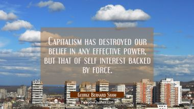 Capitalism has destroyed our belief in any effective power but that of self interest backed by forc