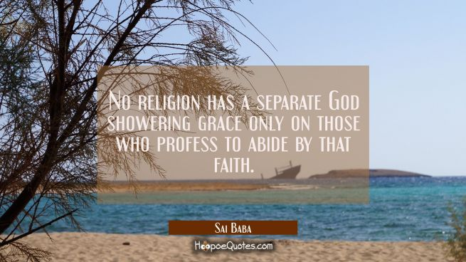 No religion has a separate God showering grace only on those who profess to abide by that faith.