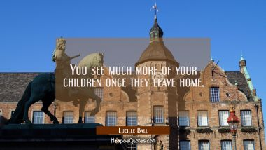 You see much more of your children once they leave home. Lucille Ball Quotes
