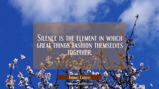 Silence is the element in which great things fashion themselves together.