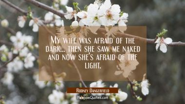 My wife was afraid of the dark... then she saw me naked and now she's afraid of the light.