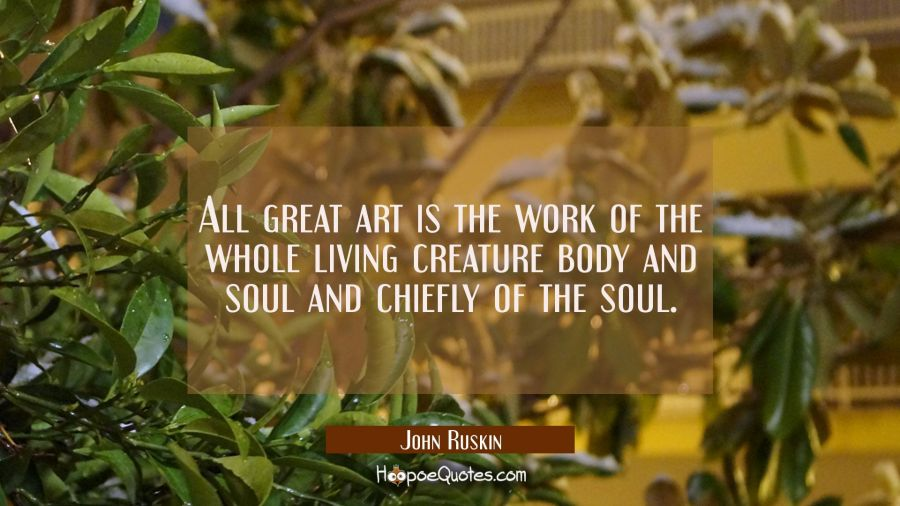All great art is the work of the whole living creature body and soul and chiefly of the soul. John Ruskin Quotes