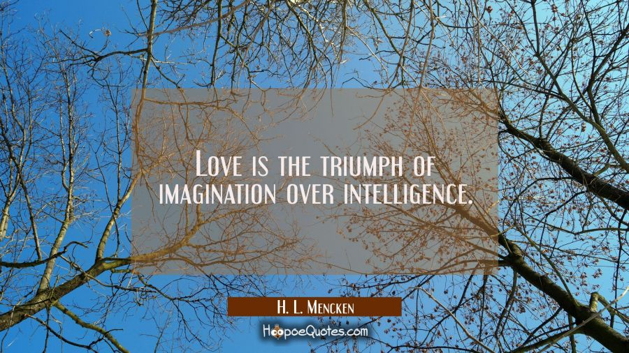 Love is the triumph of imagination over intelligence. H. L. Mencken Quotes