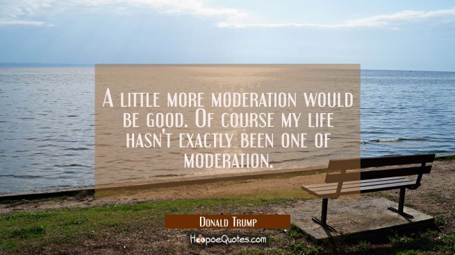 A little more moderation would be good. Of course my life hasn't exactly been one of moderation.