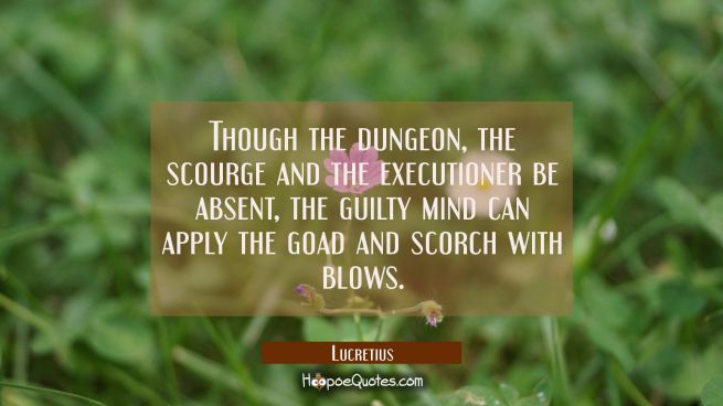 Though the dungeon the scourge and the executioner be absent the guilty mind can apply the goad and