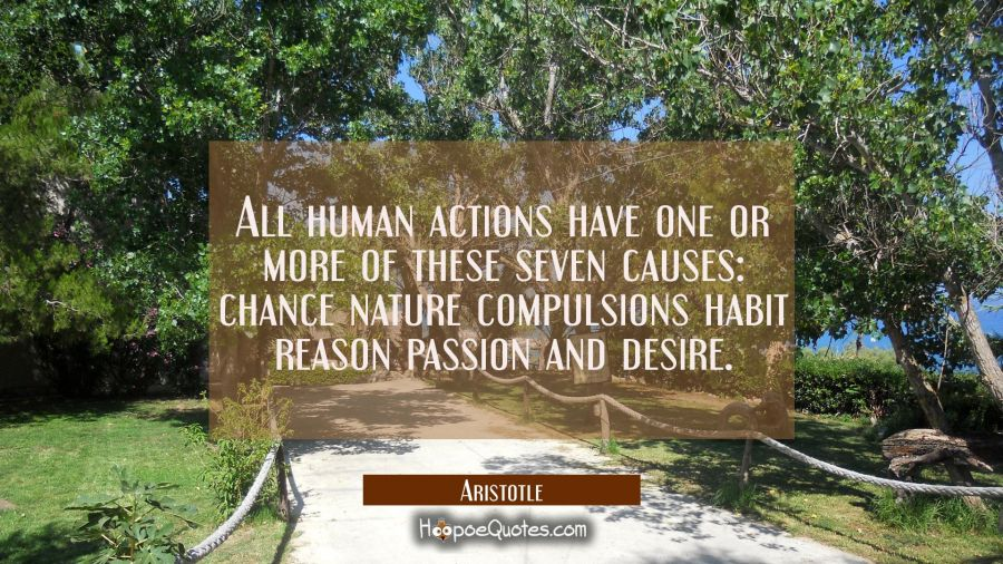 All human actions have one or more of these seven causes: chance nature compulsions habit reason pa Aristotle Quotes