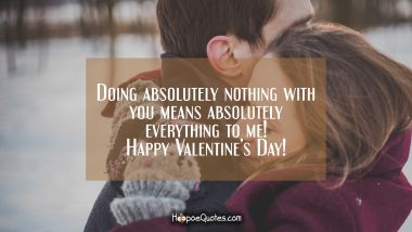 Doing absolutely nothing with you means absolutely everything to me! Happy Valentine's Day! Valentine's Day Quotes