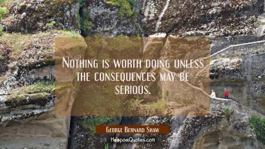 Nothing is worth doing unless the consequences may be serious.