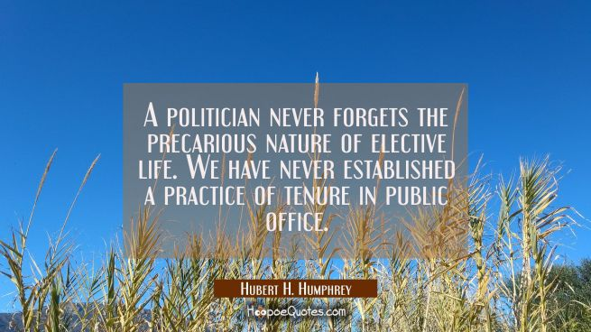 A politician never forgets the precarious nature of elective life. We have never established a prac