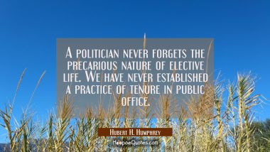 A politician never forgets the precarious nature of elective life. We have never established a prac Hubert H. Humphrey Quotes
