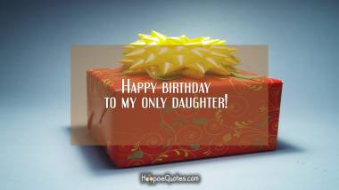 Happy birthday to my only daughter! Birthday Quotes