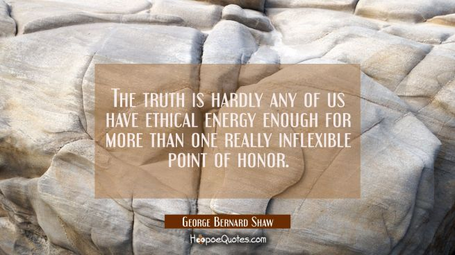 The truth is hardly any of us have ethical energy enough for more than one really inflexible point