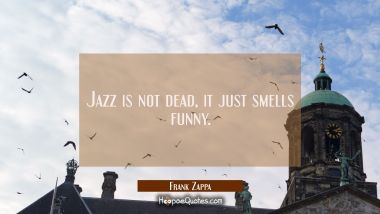 Jazz is not dead, it just smells funny.