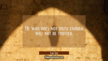 He who does not trust enough will not be trusted.