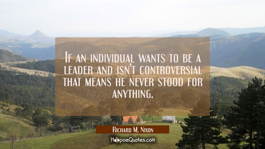 If an individual wants to be a leader and isn't controversial that means he never stood for anythin Richard M. Nixon Quotes