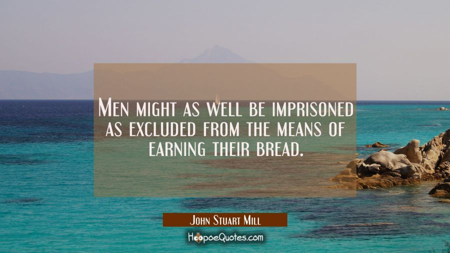 Men might as well be imprisoned as excluded from the means of earning their bread. John Stuart Mill Quotes