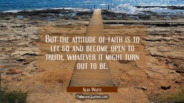 But the attitude of faith is to let go and become open to truth whatever it might turn out to be. Alan Watts Quotes