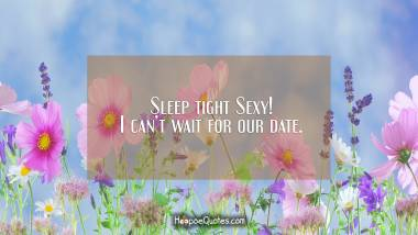 Sleep tight Sexy! I can't wait for our date. Good Night Quotes