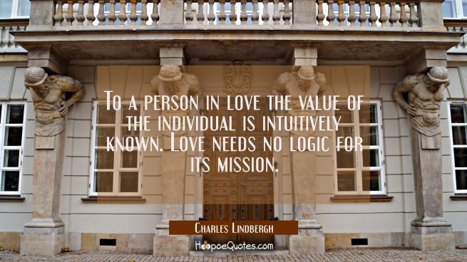 To a person in love the value of the individual is intuitively known. Love needs no logic for its m