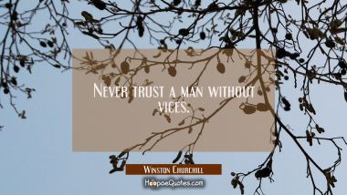 Never trust a man without vices.