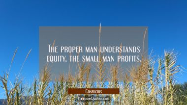 The proper man understands equity the small man profits. Confucius Quotes