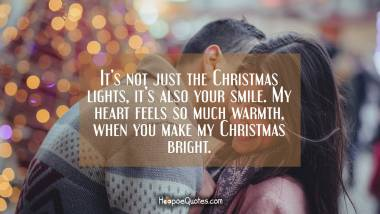 It's not just the Christmas lights, it's also your smile. My heart feels so much warmth, when you make my Christmas bright. Christmas Quotes