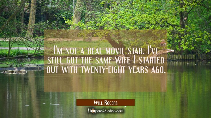 I'm not a real movie star. I've still got the same wife I started out with twenty-eight years ago. Will Rogers Quotes