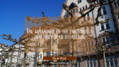 The advantage of the emotions is that they lead us astray.