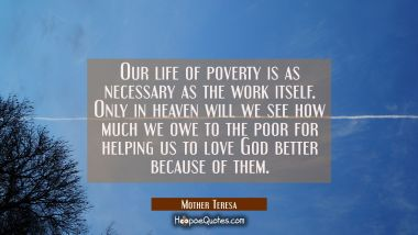 Our life of poverty is as necessary as the work itself. Only in heaven will we see how much we owe Mother Teresa Quotes