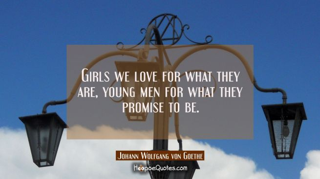 Girls we love for what they are, young men for what they promise to be.