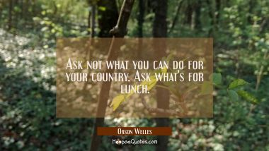 Ask not what you can do for your country. Ask what's for lunch. Orson Welles Quotes
