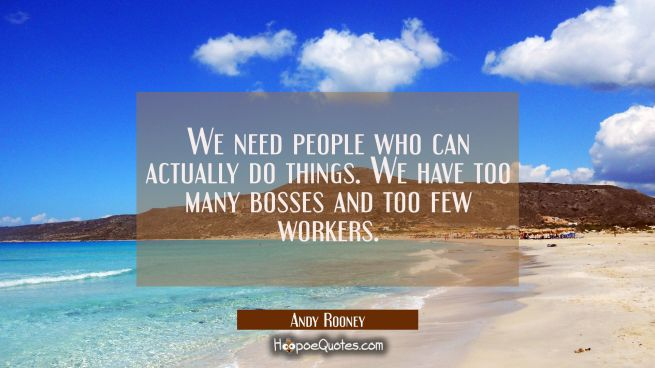 We need people who can actually do things. We have too many bosses and too few workers.