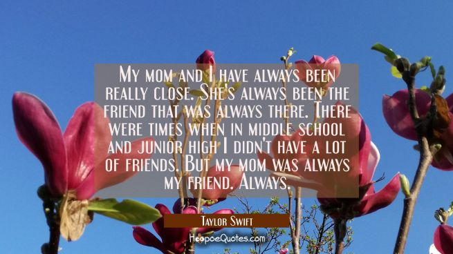 My mom and I have always been really close. She's always been the friend that was always there. The