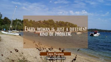 Every woman is just a different kind of problem.