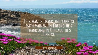 This man is frank and earnest with women. In Fresno he's Frank and in Chicago he's Ernest. Henny Youngman Quotes