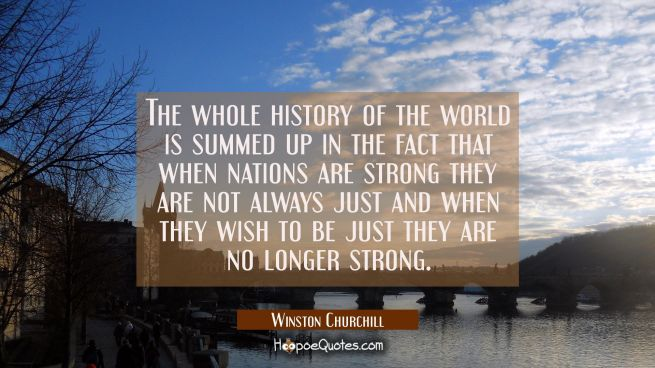 The whole history of the world is summed up in the fact that when nations are strong they are not a