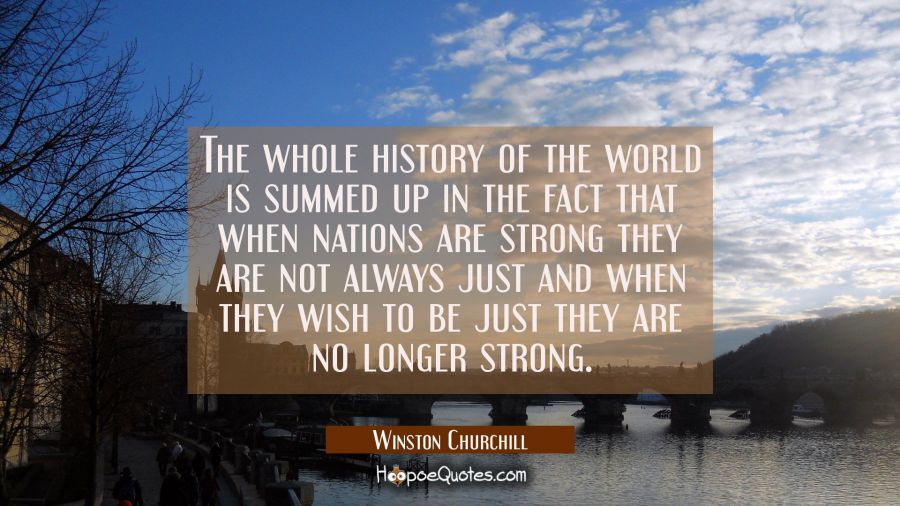 The whole history of the world is summed up in the fact that when nations are strong they are not a Winston Churchill Quotes