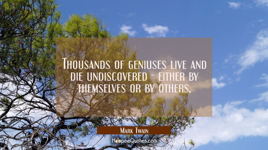 Thousands of geniuses live and die undiscovered - either by themselves or by others. Mark Twain Quotes
