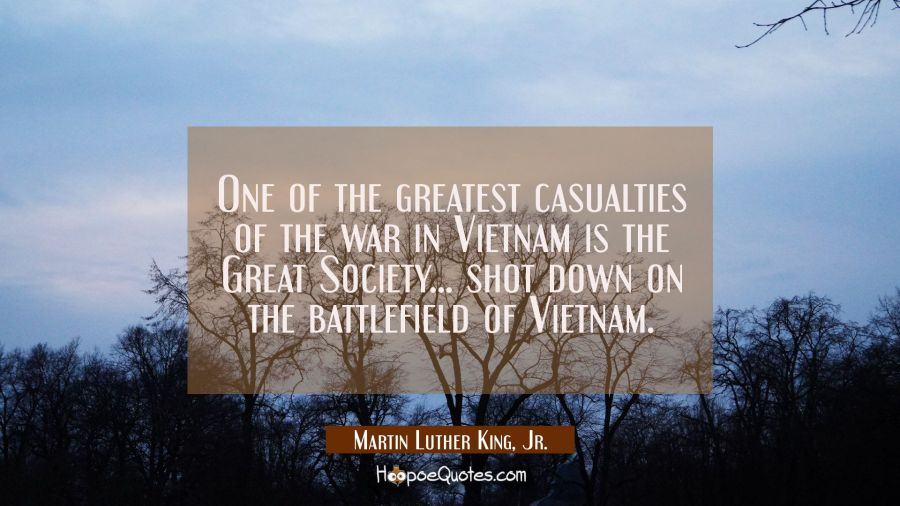 One of the greatest casualties of the war in Vietnam is the Great Society... shot down on the battl Martin Luther King, Jr. Quotes