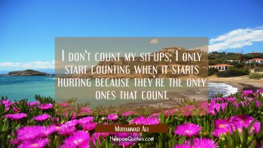 I don't count my sit-ups; I only start counting when it starts hurting because they're the only ones that count. Muhammad Ali Quotes
