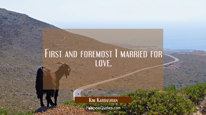 First and foremost I married for love.