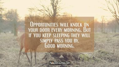 Opportunities will knock on your door every morning. But if you keep sleeping they will simply pass you by. Good morning. Good Morning Quotes