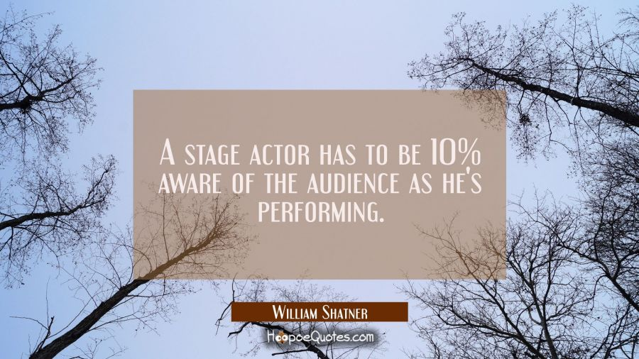 A stage actor has to be 10% aware of the audience as he's performing. William Shatner Quotes