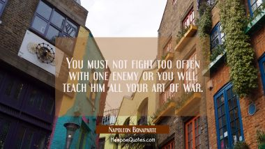 You must not fight too often with one enemy or you will teach him all your art of war.