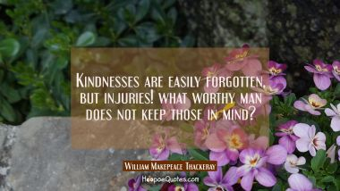 Kindnesses are easily forgotten, but injuries! what worthy man does not keep those in mind?